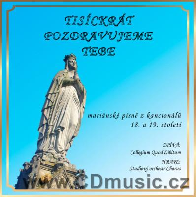 TISÍCKRÁT POZDRAVUJEME TEBE - MARIAN SONGS FROM 18. AND 19. CENTURY / Collegium Quod L.